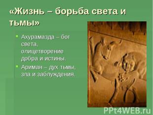 «Жизнь – борьба света и тьмы» Ахурамазда – бог света, олицетворение добра и исти