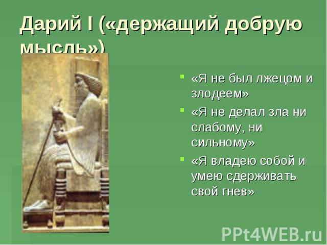 Дарий I («держащий добрую мысль») «Я не был лжецом и злодеем»«Я не делал зла ни слабому, ни сильному»«Я владею собой и умею сдерживать свой гнев»