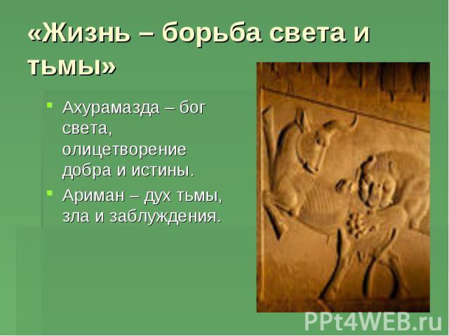 «Жизнь – борьба света и тьмы» Ахурамазда – бог света, олицетворение добра и истины.Ариман – дух тьмы, зла и заблуждения.