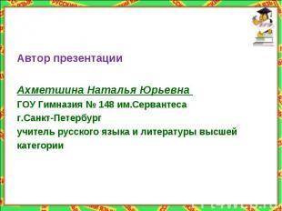 Автор презентацииАхметшина Наталья Юрьевна ГОУ Гимназия № 148 им.Сервантеса г.Са