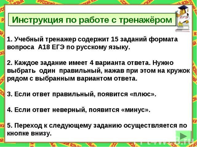Инструкция по работе с тренажёром Учебный тренажер содержит 15 заданий формата вопроса А18 ЕГЭ по русскому языку.2. Каждое задание имеет 4 варианта ответа. Нужно выбрать один правильный, нажав при этом на кружокрядом с выбранным вариантом ответа.3. …