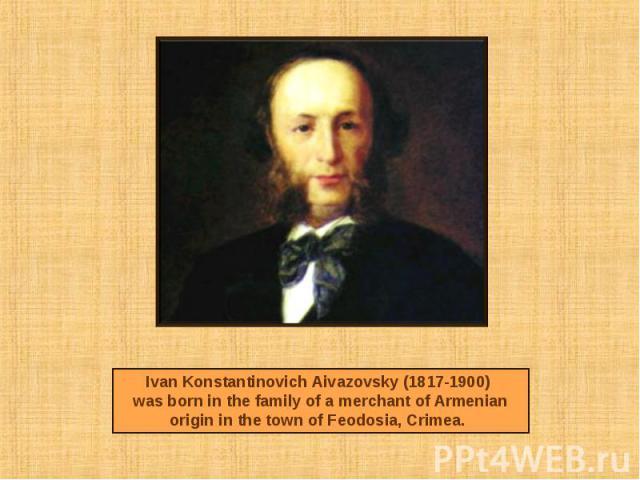 Ivan Konstantinovich Aivazovsky (1817-1900) was born in the family of a merchant of Armenian origin in the town of Feodosia, Crimea.
