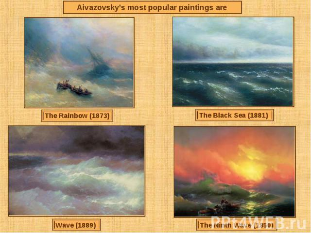 Aivazovsky's most popular paintings areThe Rainbow (1873)The Black Sea (1881) Wave (1889) The Ninth Wave (1850)