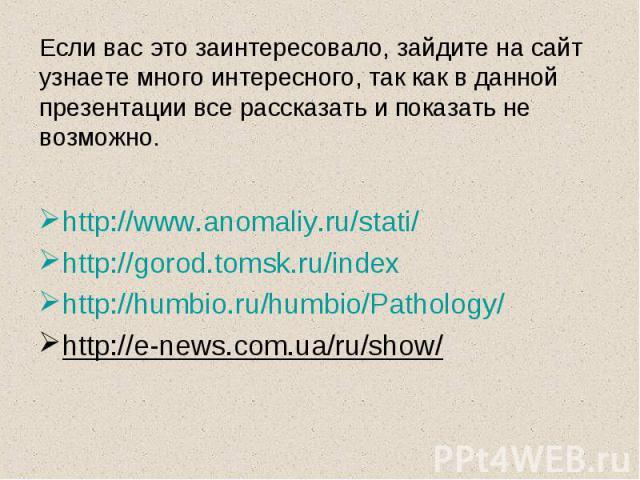 Если вас это заинтересовало, зайдите на сайтузнаете много интересного, так как в данной презентации все рассказать и показать не возможно.http://www.anomaliy.ru/stati/http://gorod.tomsk.ru/indexhttp://humbio.ru/humbio/Pathology/http://e-news.com.ua/…