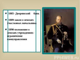 1885- Дворянский банк 1889-закон о земских участковых начальника 1890-положение