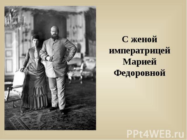 С женой императрицей Марией Федоровной