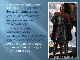 В нашем сегодняшнем восприятии Александр Невский олицетворяет истинный патриотиз
