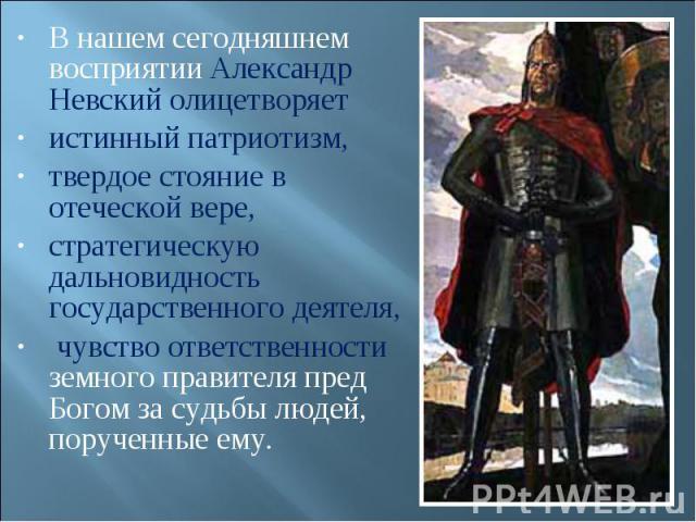 В нашем сегодняшнем восприятии Александр Невский олицетворяет истинный патриотизм, твердое стояние в отеческой вере, стратегическую дальновидность государственного деятеля, чувство ответственности земного правителя пред Богом за судьбы людей, поруче…