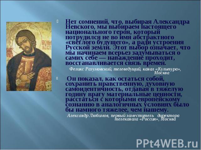Нет сомнений, что, выбирая Александра Невского, мы выбираем настоящего национального героя, который потрудился не во имя абстрактного «светлого будущего», а ради устроения Русской земли. Этот выбор означает, что мы начинаем всерьез задумываться о са…