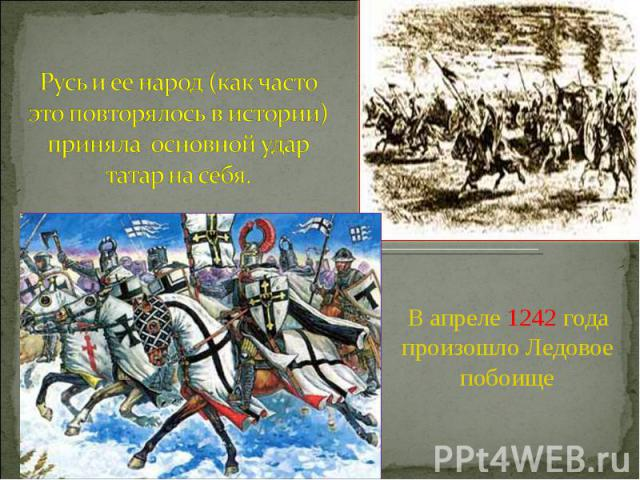 Русь и ее народ (как часто это повторялось в истории) приняла основной удар татар на себя. В апреле 1242 года произошло Ледовое побоище