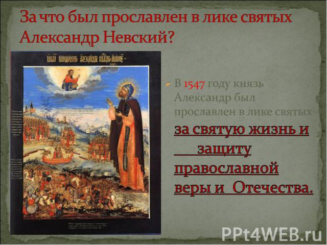 За что был прославлен в лике святых Александр Невский?В 1547 году князь Александр был прославлен в лике святых за святую жизнь и защиту православной веры и Отечества.
