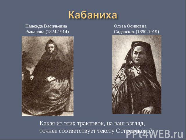 Кабаниха Надежда ВасильевнаРыкалова (1824-1914)Ольга ОсиповнаСадовская (1850-1919)Какая из этих трактовок, на ваш взгляд, точнее соответствует тексту Островского?
