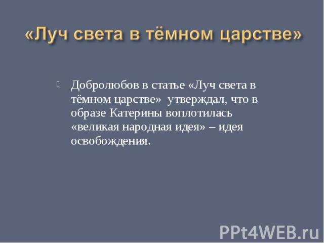 «Луч света в тёмном царстве» Добролюбов в статье «Луч света в тёмном царстве» утверждал, что в образе Катерины воплотилась «великая народная идея» – идея освобождения.