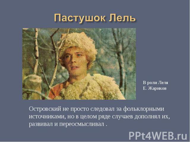 Пастушок ЛельОстровский не просто следовал за фольклорными источниками, но в целом ряде случаев дополнял их,развивал и переосмысливал .