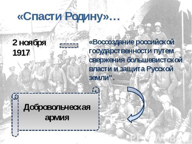 «Спасти Родину»… 2 ноября 1917«Воссоздание российской государственности путем свержения большевистской власти и защита Русской земли
