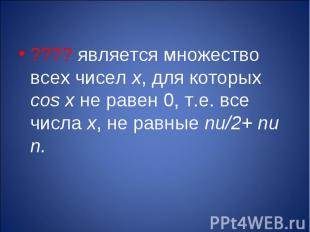 ???? является множество всех чисел х, для которых cos x не равен 0, т.е. все чис