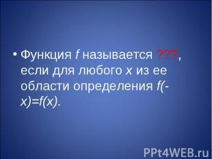 Функция f называется ???, если для любого х из ее области определения f(-х)=f(х)