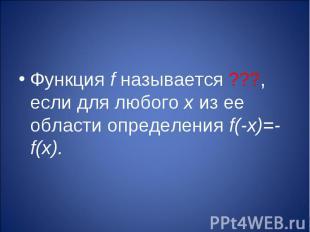 Функция f называется ???, если для любого х из ее области определения f(-х)=-f(х