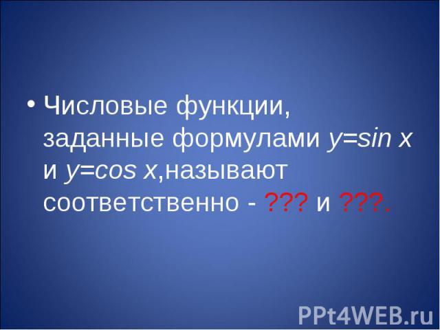 Числовые функции, заданные формулами y=sin x и y=cos x,называют соответственно - ??? и ???.