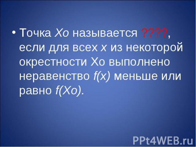 Точка Хо называется ????, если для всех х из некоторой окрестности Хо выполнено неравенство f(х) меньше или равно f(Хо).