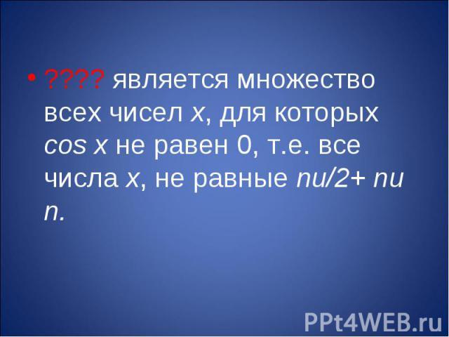 ???? является множество всех чисел х, для которых cos x не равен 0, т.е. все числа х, не равные пи/2+ пи n.