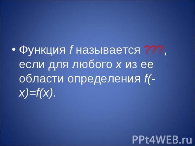 Функция f называется ???, если для любого х из ее области определения f(-х)=f(х).