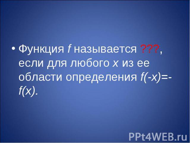 Функция f называется ???, если для любого х из ее области определения f(-х)=-f(х).
