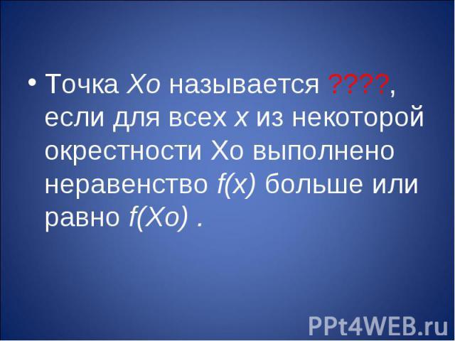 Точка Хо называется ????, если для всех х из некоторой окрестности Хо выполнено неравенство f(х) больше или равно f(Хо) .