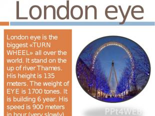 London eyeLondon eye is the biggest «TURN WHEEL» all over the world. It stand on