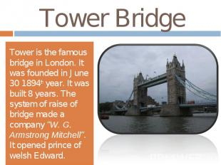 Tower BridgeTower is the famous bridge in London. It was founded in June 30 1894