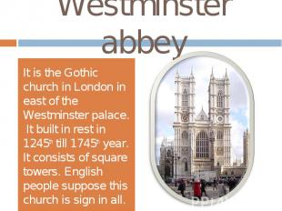 Westminster abbeyIt is the Gothic church in London in east of the Westminster pa