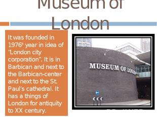"""Museum of LondonIt was founded in 1976th year in idea of """"London city corporatio"""