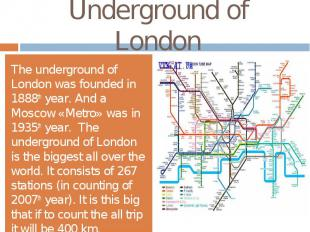 Underground of LondonThe underground of London was founded in 1888th year. And a