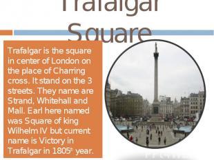 Trafalgar SquareTrafalgar is the square in center of London on the place of Char