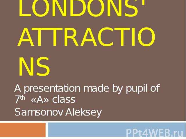 Londons' attractions A presentation made by pupil of 7 th «А» class Samsonov Aleksey