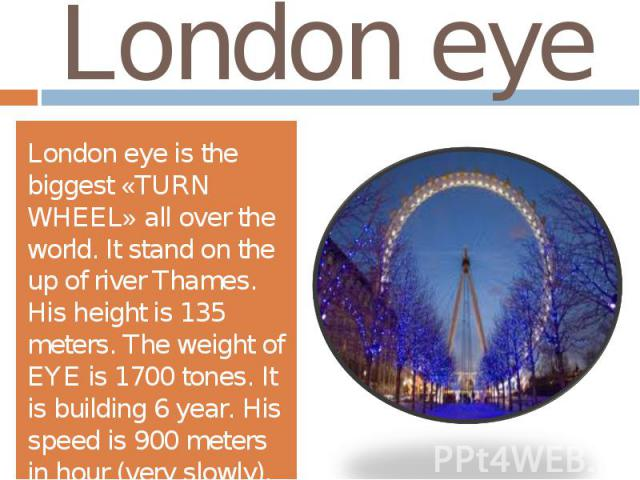London eyeLondon eye is the biggest «TURN WHEEL» all over the world. It stand on the up of river Thames. His height is 135 meters. The weight of EYE is 1700 tones. It is building 6 year. His speed is 900 meters in hour (very slowly).