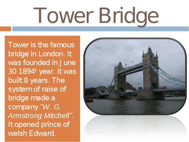"""Tower BridgeTower is the famous bridge in London. It was founded in June 30 1894th year. It was built 8 years. The system of raise of bridge made a company """"W. G. Armstrong Mitchell"""". It opened prince of welsh Edward."""