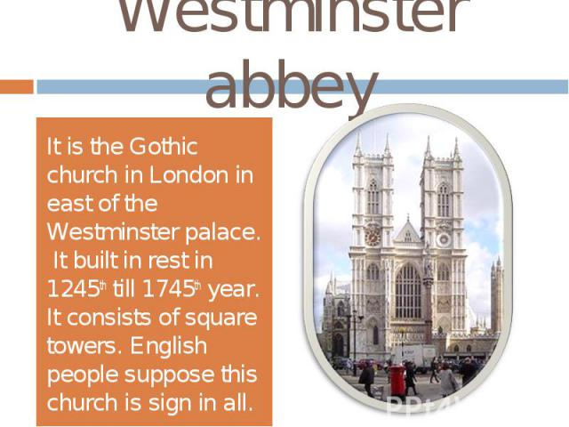 Westminster abbeyIt is the Gothic church in London in east of the Westminster palace. It built in rest in 1245th till 1745th year. It consists of square towers. English people suppose this church is sign in all.