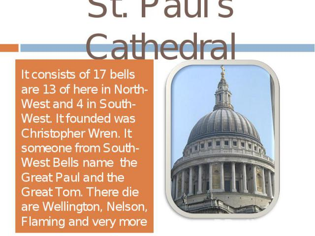 St. Paul's CathedralIt consists of 17 bells are 13 of here in North-West and 4 in South-West. It founded was Christopher Wren. It someone from South-West Bells name the Great Paul and the Great Tom. There die are Wellington, Nelson, Flaming and very more