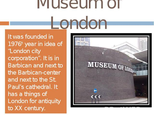 """Museum of LondonIt was founded in 1976th year in idea of """"London city corporation"""". It is in Barbican and next to the Barbican-center and next to the St. Paul's cathedral. It has a things of London for antiquity to XX century."""