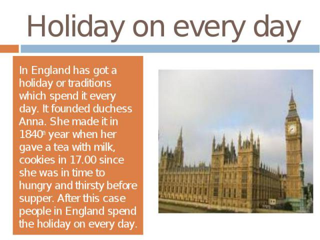 Holiday on every dayIn England has got a holiday or traditions which spend it every day. It founded duchess Anna. She made it in 1840th year when her gave a tea with milk, cookies in 17.00 since she was in time to hungry and thirsty before supper. A…