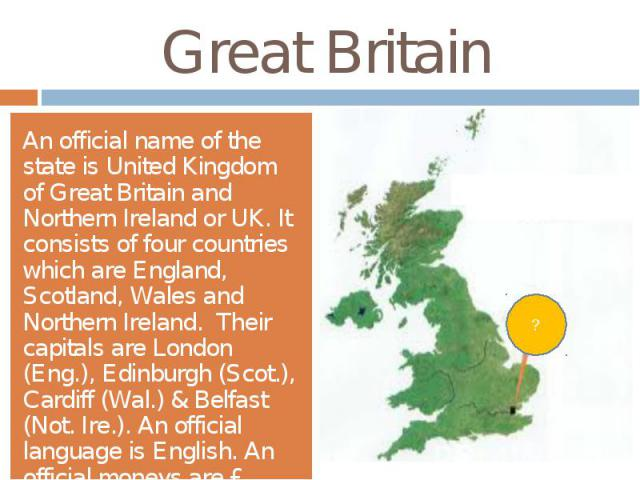 Great BritainAn official name of the state is United Kingdom of Great Britain and Northern Ireland or UK. It consists of four countries which are England, Scotland, Wales and Northern Ireland. Their capitals are London (Eng.), Edinburgh (Scot.), Car…