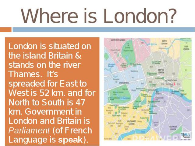 Where is London?London is situated on the island Britain & stands on the river Thames. It's spreaded for East to West is 52 km. and for North to South is 47 km. Government in London and Britain is Parliament (of French Language is speak).