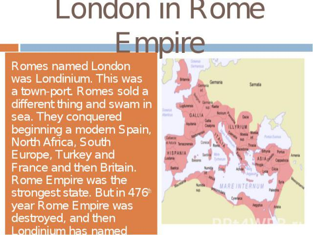 London in Rome EmpireRomes named London was Londinium. This was a town-port. Romes sold a different thing and swam in sea. They conquered beginning a modern Spain, North Africa, South Europe, Turkey and France and then Britain. Rome Empire was the s…