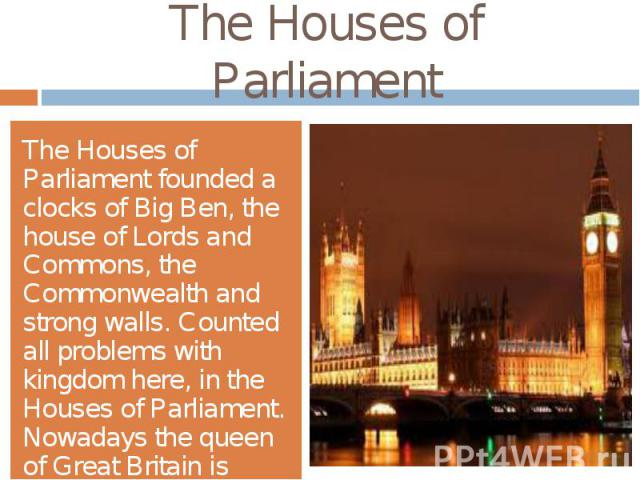 The Houses of ParliamentThe Houses of Parliament founded a clocks of Big Ben, the house of Lords and Commons, the Commonwealth and strong walls. Counted all problems with kingdom here, in the Houses of Parliament. Nowadays the queen of Great Britain…