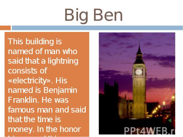 Big BenThis building is named of man who said that a lightning consists of «electricity». His named is Benjamin Franklin. He was famous man and said that the time is money. In the honor his named this building.