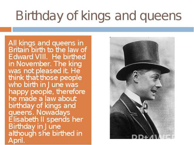 Birthday of kings and queensAll kings and queens in Britain birth to the law of Edward VIIl. He birthed in November. The king was not pleased it. He think that those people who birth in June was happy people, therefore he made a law about birthday o…