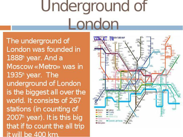 Underground of LondonThe underground of London was founded in 1888th year. And a Moscow «Metro» was in 1935th year. The underground of London is the biggest all over the world. It consists of 267 stations (in counting of 2007th year). It is this big…