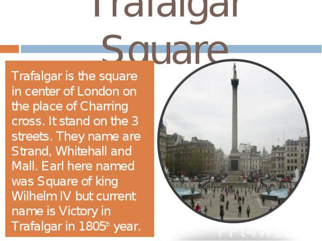Trafalgar SquareTrafalgar is the square in center of London on the place of Charring cross. It stand on the 3 streets. They name are Strand, Whitehall and Mall. Earl here named was Square of king Wilhelm IV but current name is Victory in Trafalgar i…