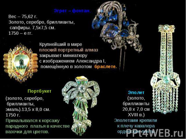 Вес – 75,62 г.Золото, серебро, бриллианты, сапфиры. 7,5х7,5 см. 1750 – е гг.Крупнейший в мире плоский портретный алмаз закрывает миниатюру с изображением Александра I, помещённую в золотом браслете.(золото, серебро, бриллианты, эмаль).13,5 х 8,0 см.…